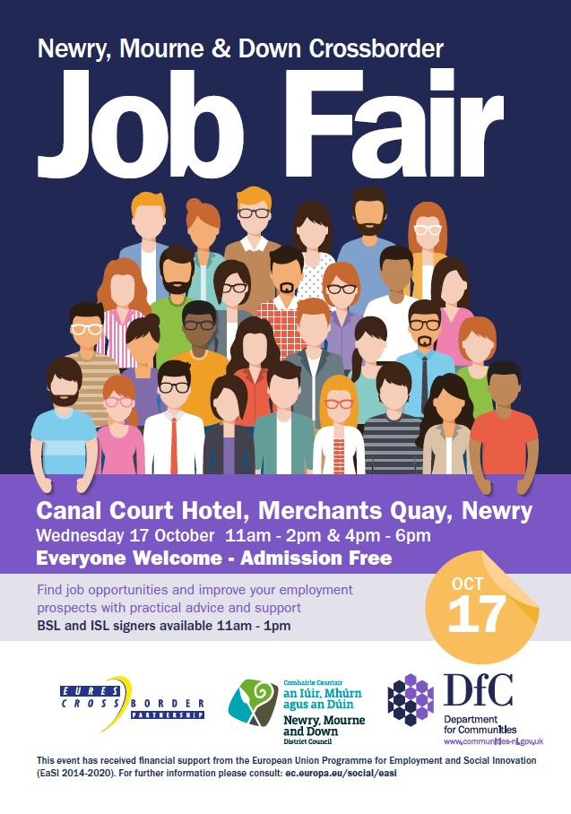 Newry, Mourne & Down Crossborder Job Fair.  Canal Court Hotel, Merchants Quay, Newry. Wednesday 17 October 11am - 2pm & 4pm - 6pm. Everyone welcome, admission free. Find job opportunities and improve your employment prospects with practical advice and support. BSL and ISL signers available 11am - 1pm.  Funding logos include Eures Crossborder Partnership, Newry, Mourne and Down District Council and the Department for Communities.
