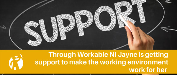Through Workable NI Jayne is getting support to make the working environment work for her