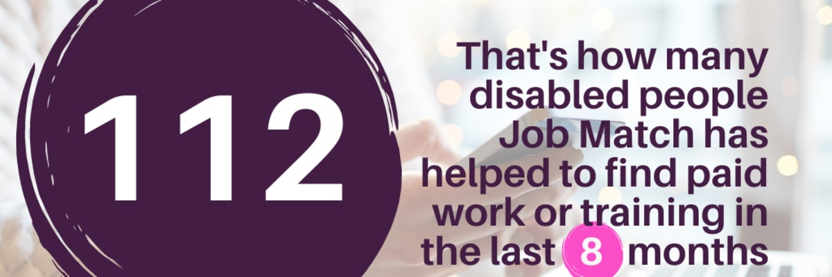 In the last 8 months Job Match has helped 112 disabled people