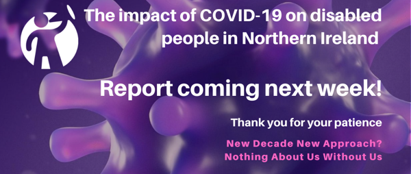 The impact of COVID-19 on disabled people in NI - Report coming next week